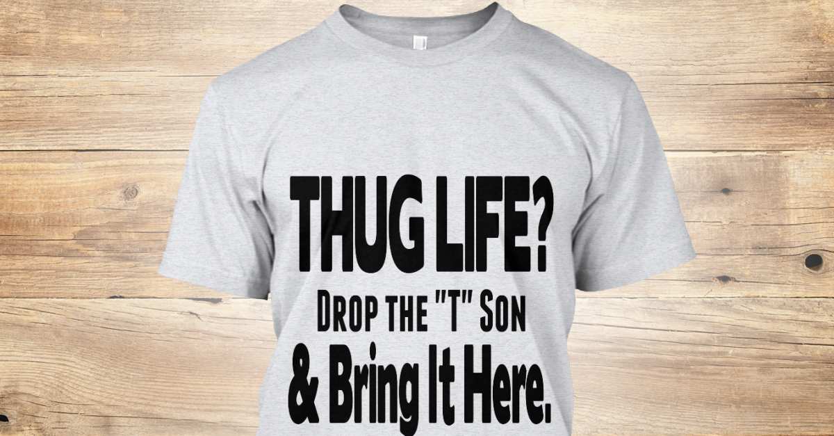 9d9893a9a Thug Life Drop The T Son Ii - THUG LIFE? Drop the