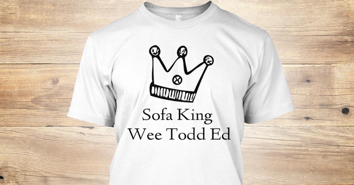 Sofa King We Todd Ed I Am Sofa King We Re Todd Ed Keep
