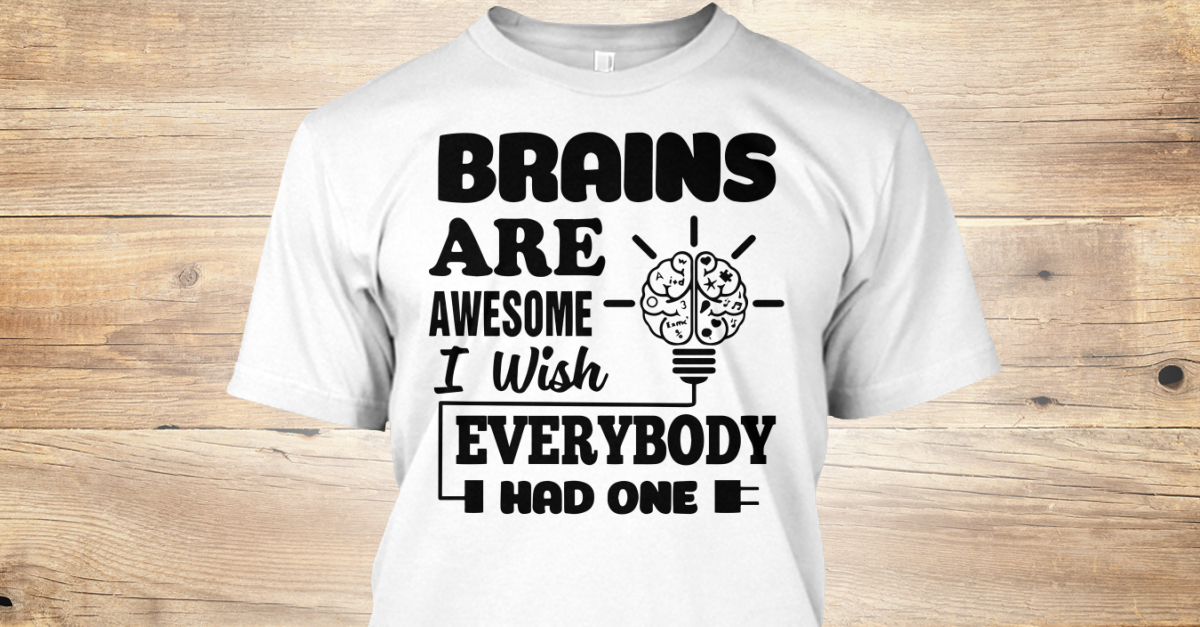 8ce03b57b Brain Are Awesome I Wish Everybody Had One Funny Brain Products | Teespring