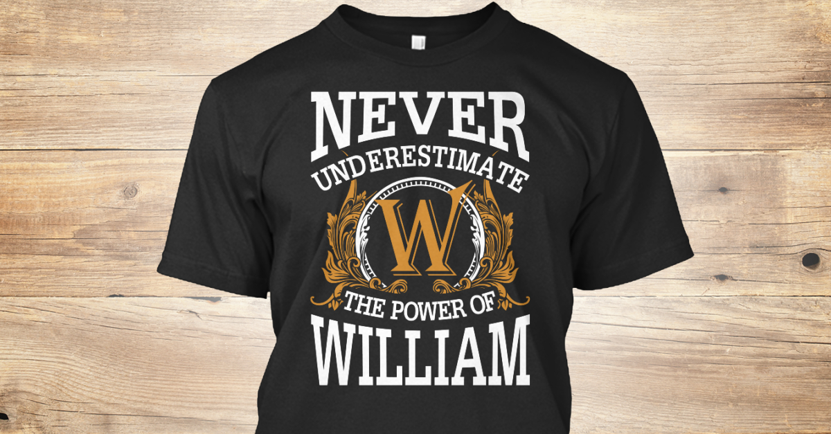 1c29df91 William - NEVER UNDERESTIMATE W THE POWER OF WILLIAM Products from Cool T- shirts for you | Teespring