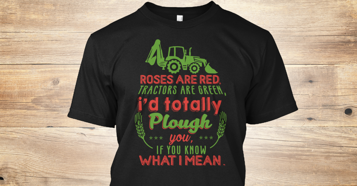 abbae09e Farmer Limited Edition - Roses are red. tractors are green, I'd totally  plough you, if you know what i mean. Products from Farmer T-shirts |  Teespring