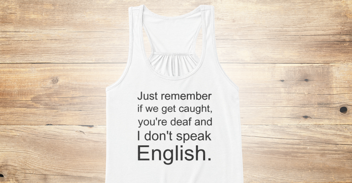 bee9eff2 I Don't Speak English - just remember if we get caught, you're deaf and I don't  speak English Products from Funny Tshirt | Teespring