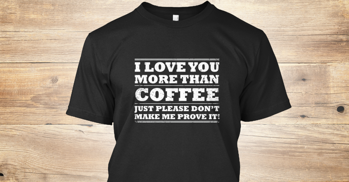 I Love You More Than Coffee Products  Teespring