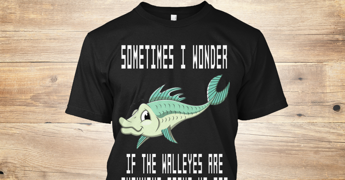 Sometimes I Wonder Walleye Products From Walleye Shirts Teespring