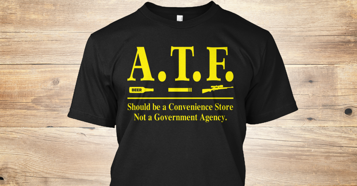 ae499dc1 Atf Alcohol Tobacco And Firearms - A. T. F. SHOULD BE A CONVENIENCE STORE  NOT A GOVERNMENT Agency. Products from Funny Shirts ST | Teespring