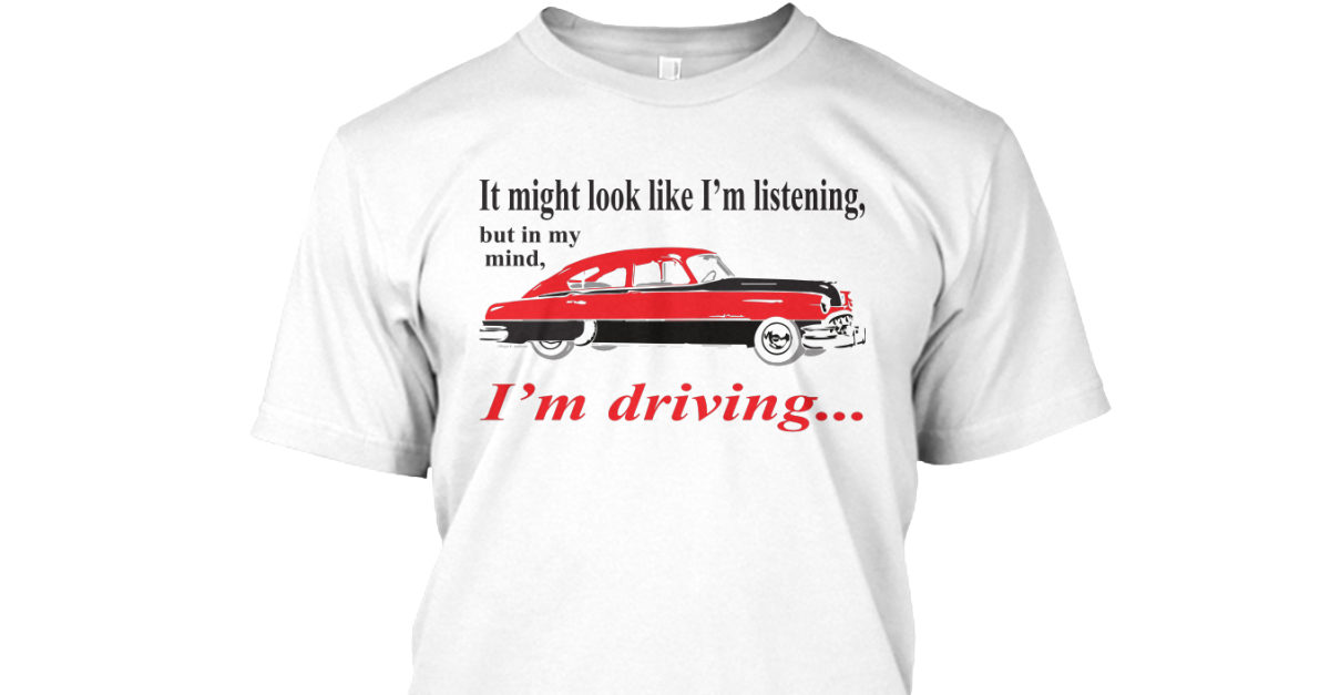 Driving It Might Look Like Im Listening But In My Mind Im Driving Products Teespring