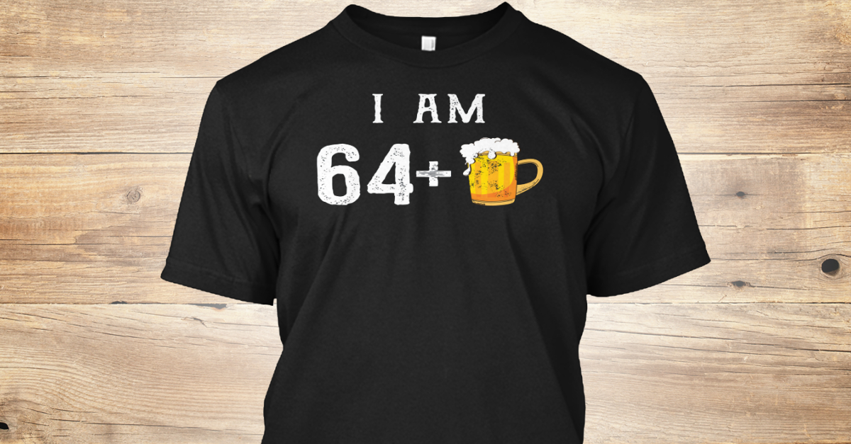 Funny 65th Birthday Shirts Hilarious Products From Beer T Store