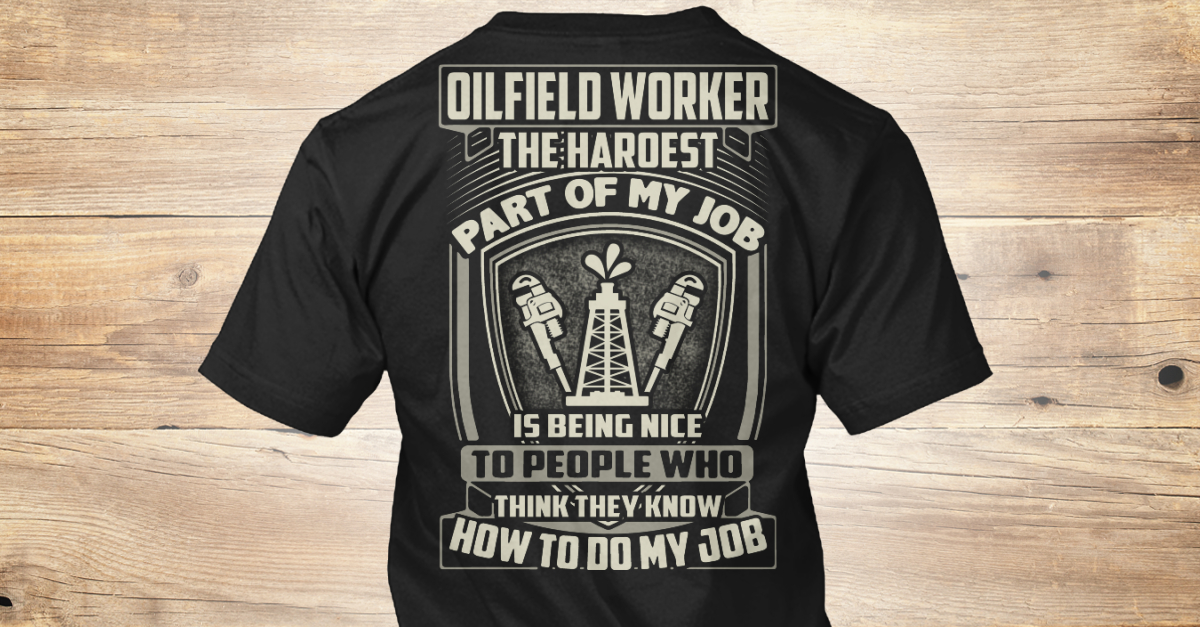 oilfield worker the hardest part of oilfield worker the haroest part of my job is being nice to people who think they know how to