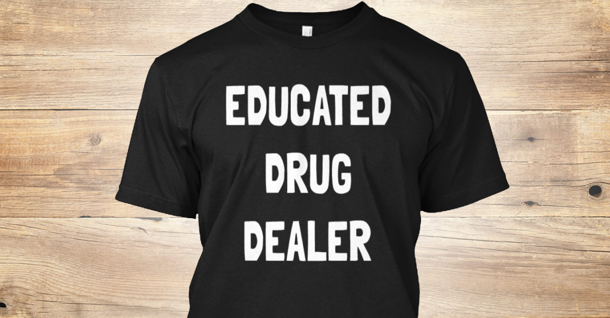 0a47f524df Funny Pharmacy Tech/Pharmacist Apparel - educated drug dealer Products |  Teespring