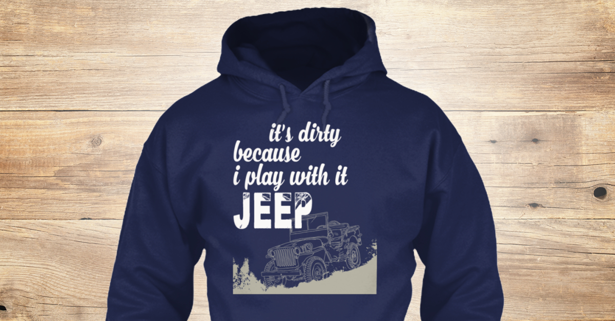 Jeep it's dirty because i play with it t-shirt, hoodie ...