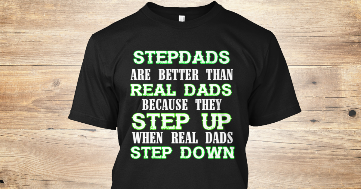 c5cb35ec Stepdad Apparel - stepdads are better than real dads because they step up  when real dads step down Products | Teespring