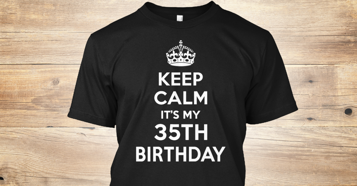 e6be92f15 Keep Calm It's My 35th Birthday Gifts - KEEP CALM IT'S MY 35TH BIRTHDAY  Products from Birthday Gift T-Shirt   Teespring