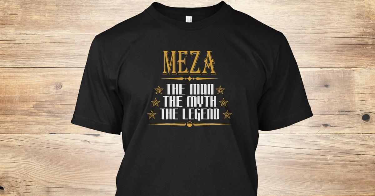 Meza The Man The Myth The Legend T Shirts Meza The Man The Myth