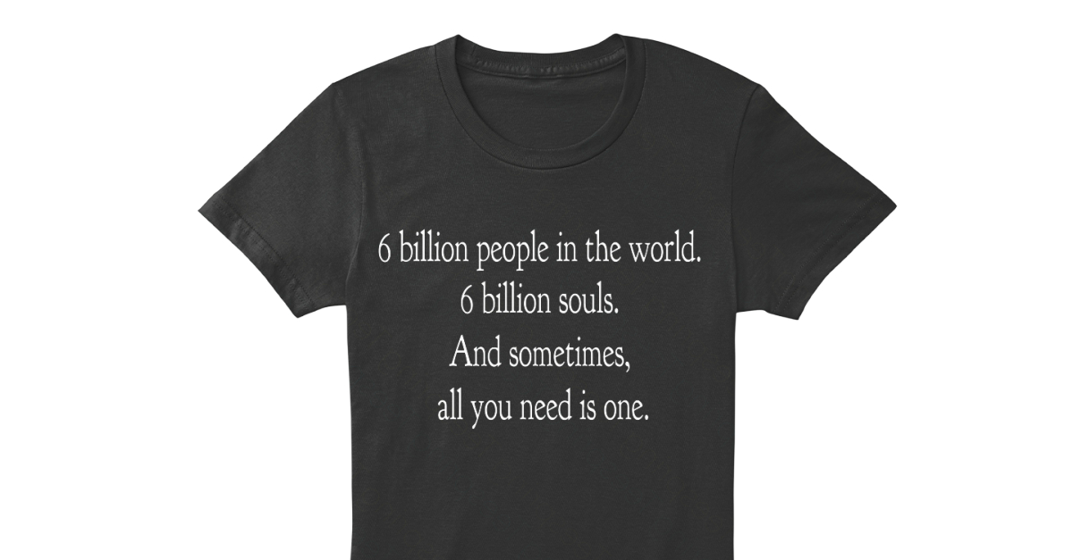 One Tree Hill 6 Billion People 6 Billion People In The World 6 Billion Souls And Sometimes All You Need Is One Products Teespring