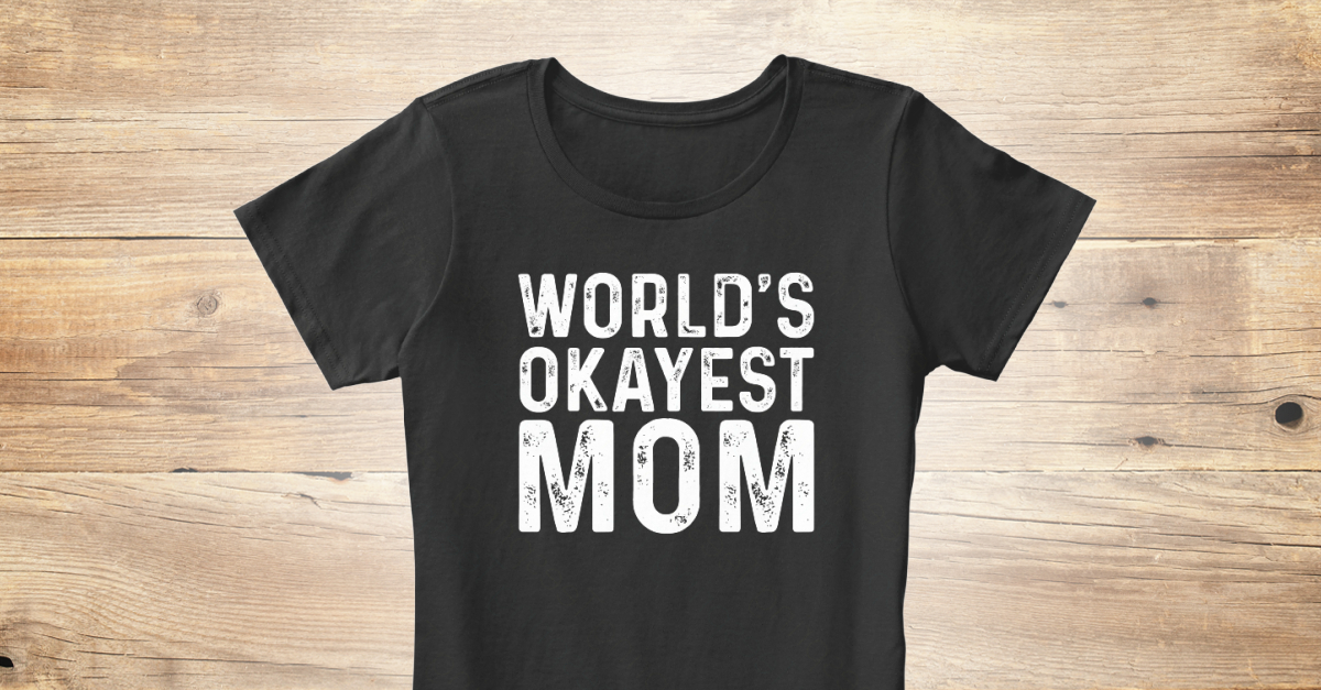 1af6c06a World's Okayest Mom Funny Mom T Shirts - world's okayest Mom Products |  Teespring