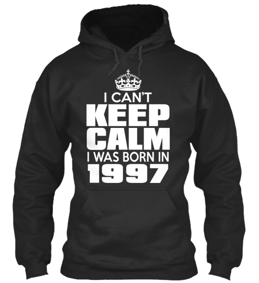 I Can't Keep Calm I'm Was Born In 1997 Sweatshirt Front
