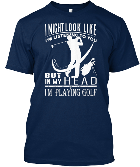 I Might Look Like I'm Listening To You But In My Head I'm Playing Golf T-Shirt Front
