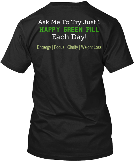 Ask Me To Try Just 1 Happy Green Pill Each Day Engergy Focus Clarity Weight Loss Black T-Shirt Back