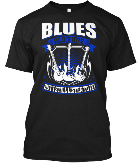 Blues Old Tune But I Still Listen To It! Black T-Shirt Front