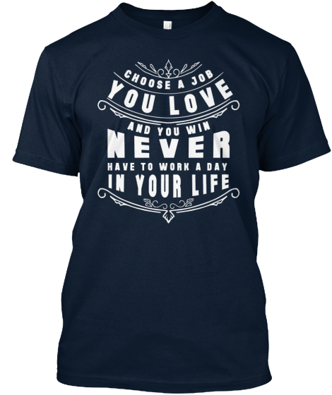 Choose A Job You Love And You Win Never Have To Work A Day In Your Life T-Shirt Front