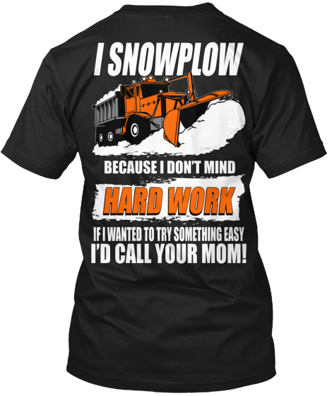 I Snowplow Because I Don't Mind Hard Work If I Wanted To Try Something Easy I'd Call Your Mom! T-Shirt Back