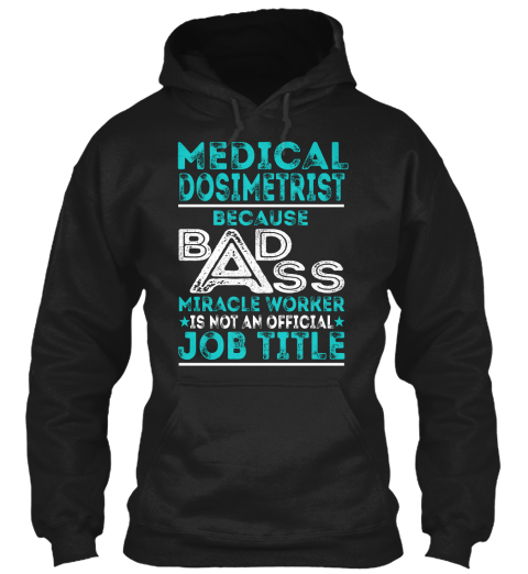 Medical Dosimetrist Because Badass Miracle Worker Is Not An Official Job Title Black Sweatshirt Front