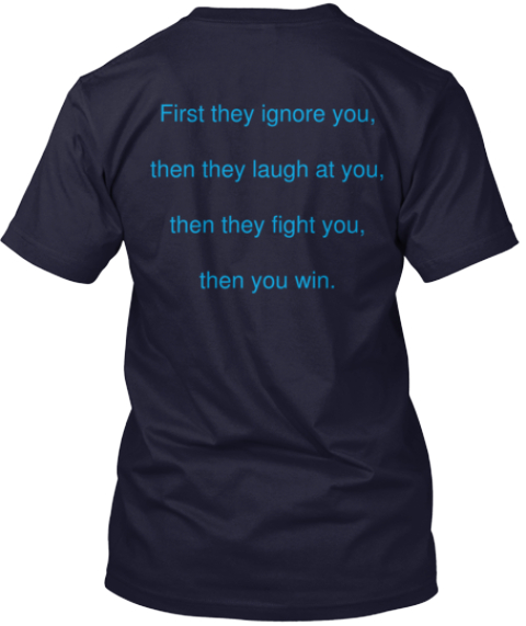 First They Ignore You,  Then They Laugh At You,  Then They Fight You,  Then You Win. Navy T-Shirt Back