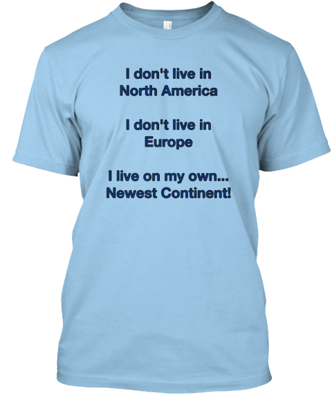 I Don't Live In North America  I Don't Live In Europe  I Live On My Own... Newest Continent! Light Blue T-Shirt Front