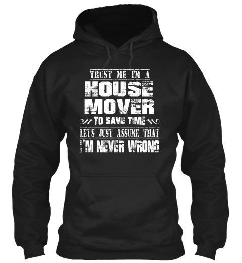 Trust Me I'm A House Mover To Save Time Let's Just Assume That I'm Never Wrong Black Sweatshirt Front
