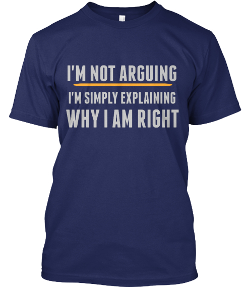 I'm  Not Arguing I'm Simply Explaining Why I Am Right Navy T-Shirt Front