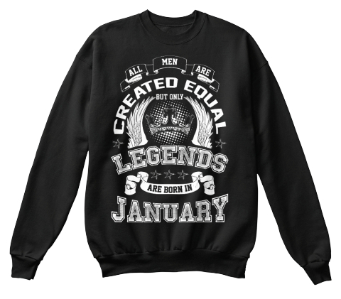 17cd7a887 All Men Are Created Equal Legends Are Born In January Black Sweatshirt Front