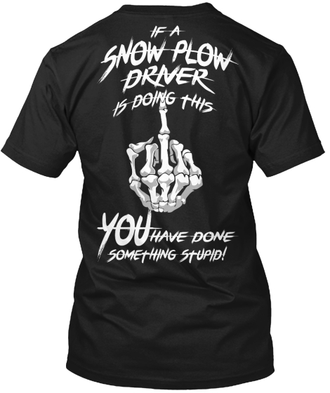 If A Snow Plow Driver Is Doing This You Have Done Something Stupid! T-Shirt Back