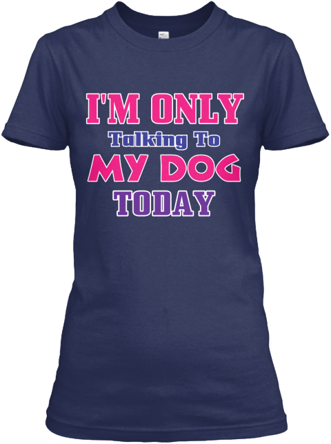 I'm Only Talking To My Dog Today Navy Women's T-Shirt Front