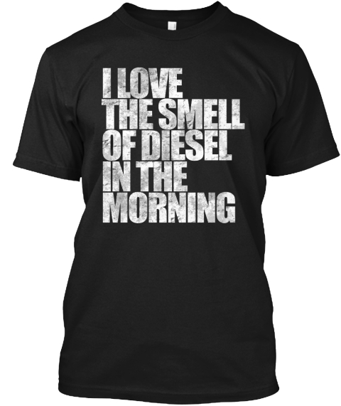 I Love The Smell Of Diesel In The Morning Black T-Shirt Front