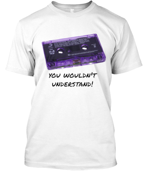 You Wouldn't Understand! White T-Shirt Front