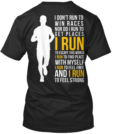 I Don't Run To Win The Races Nor Do I Run To Get Places I Run T-Shirt Back