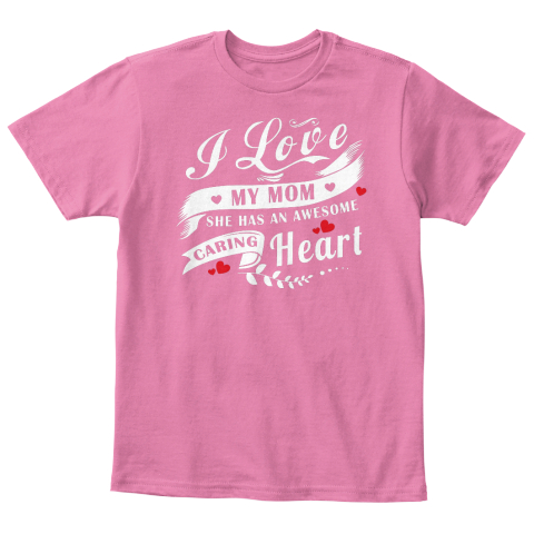 I Love My Mom She Has An Awesome Caring Heart True Pink  T-Shirt Front