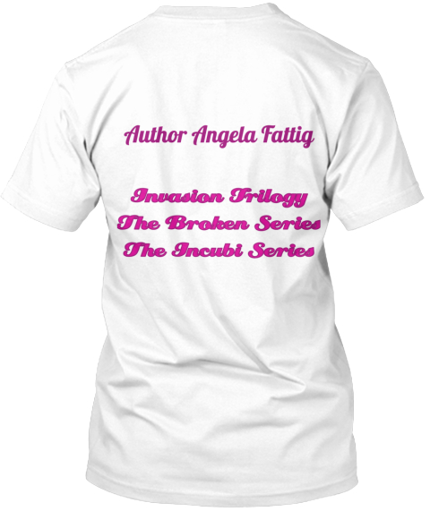 Author Angela Fattig Invasion Trilogy The Broken Series The Incubi Series White T-Shirt Back