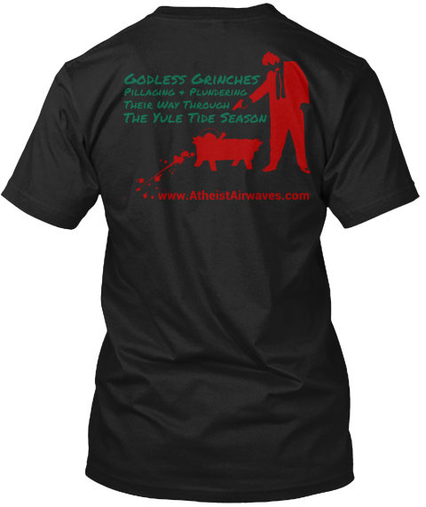 Godless Grinches Pillaging + Plundering Their Way Through The Yule Tide Season  Www.Atheistairwaves.Com Black T-Shirt Back