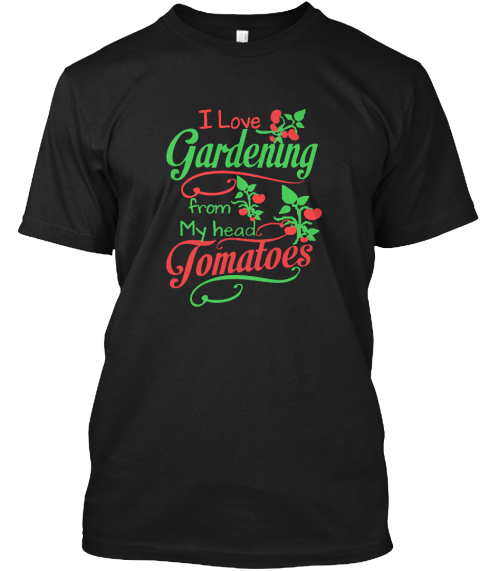 I Love Gardening From My Head Tomatoes Black T-Shirt Front