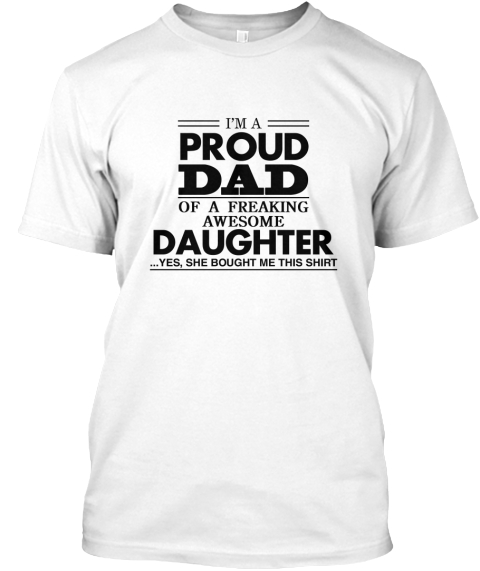 f9c32fc9 I'm A Proud Dad Of A Freaking Awesome Daughter ... Yes,. Proud Dad White T- Shirt Back