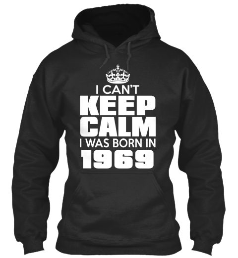 I Can't Keep Calm I Was Born In 1969 Jet Black Sweatshirt Front