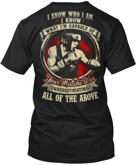 I Know Who I Am I Know What I'm Capable Of Your Mistake Was Underestimating All Of The Above T-Shirt Back