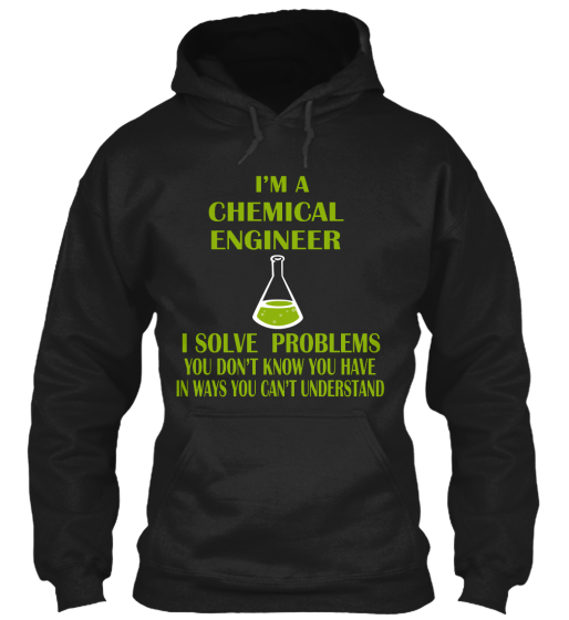 I'm A Chemical Engineer I Solve Problems You Don't Know You Have In Ways You Can't Understand Sweatshirt Front