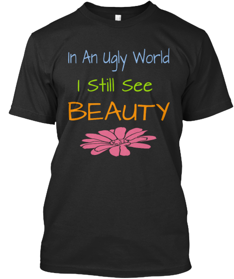 In An Ugly World I Still See Beauty T-Shirt Front