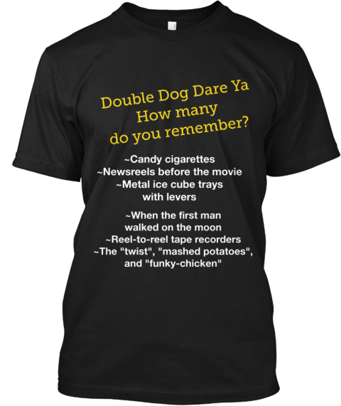 Double Dog Dare Ya How Many  Do You Remember?... Black T-Shirt Front