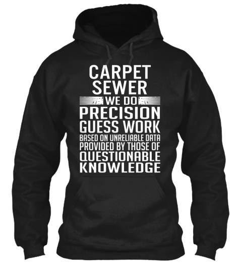 Carpet Sewer We Do Precision Guess Work Based On Unreliable Data Provided By Those Of Questionable Knowledge Black T-Shirt Front