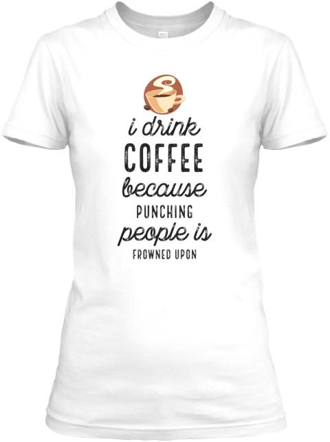 I Drink Coffee Because Punching People Is Frowned Upon White Women's T-Shirt Front
