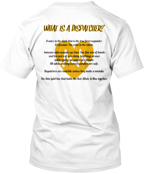 What Is A Dispatcher%3 F A Voice In The Dark That Is The True First Responder. %0 Aa Lifesaver. The Calm In The... White T-Shirt Back