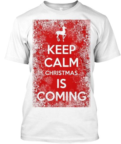 Keep Calm Christmas Is Coming Tshirt!